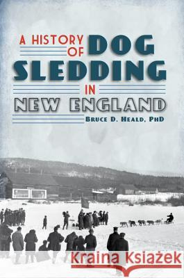 A History of Dog Sledding in New England Bruce D. Heald 9781609492649