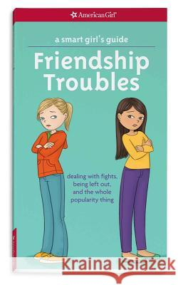 A Smart Girl's Guide: Friendship Troubles: Dealing with Fights, Being Left Out, and the Whole Popularity Thing Patti Kelle Angela Martini 9781609582234