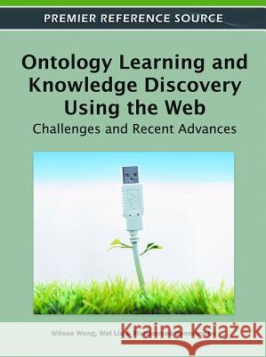 Ontology Learning and Knowledge Discovery Using the Web : Challenges and Recent Advances Wilson Wong Wei Liu Mohammed Bennamoun 9781609606251