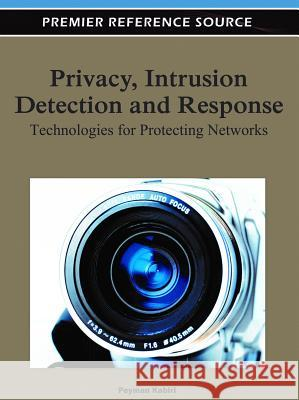 Privacy, Intrusion Detection, and Response : Technologies for Protecting Networks Peyman Kabiri 9781609608361
