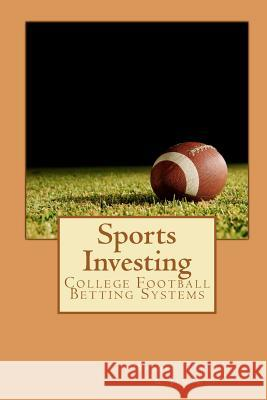 Sports Investing: College Football Betting Systems Daniel Fabrizio Jim Cee 9781609700065 Bcdadvisors