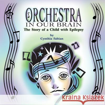 Orchestra in Our Brain: The Story of a Child with Epilepsy Cynthia Fabian Daniel Stevens 9781609767839