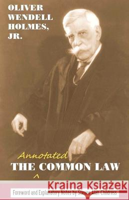 The Annotated Common Law: With 2010 Foreword and Explanatory Notes Oliver Wendell, Jr. Holmes Steven Alan Childress 9781610270144