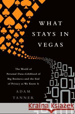 What Stays in Vegas: The World of Personal Data--Lifeblood of Big Business--And the End of Privacy as We Know It Adam Tanner 9781610396394