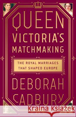 Queen Victoria's Matchmaking: The Royal Marriages That Shaped Europe Deborah Cadbury 9781610398466