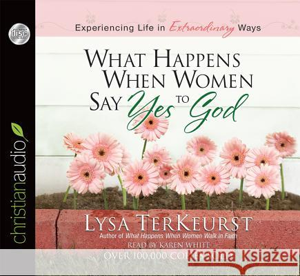 What Happens When Women Say Yes to God: Experiencing Life in Extraordinary Ways - audiobook Lysa TerKeurst 9781610457507