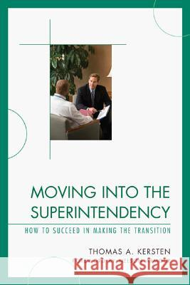 Moving Into the Superintendency: How to Succeed in Making the Transition Thomas Kersten 9781610484367