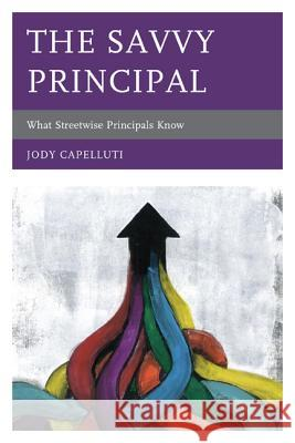 The Savvy Principal: What Streetwise Principals Know Jody Capelluti 9781610486255