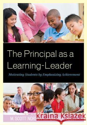 The Principal as a Learning-Leader : Motivating Students by Emphasizing Achievement M. Scott Norton Larry Kelly 9781610488068
