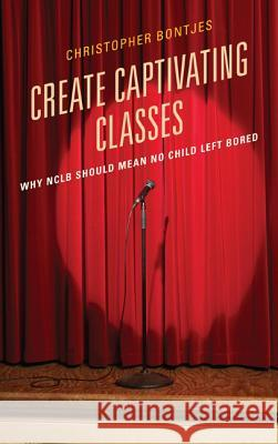 Create Captivating Classes : Why NCLB Should Mean No Child Left Bored Christopher J. Bontjes 9781610489713