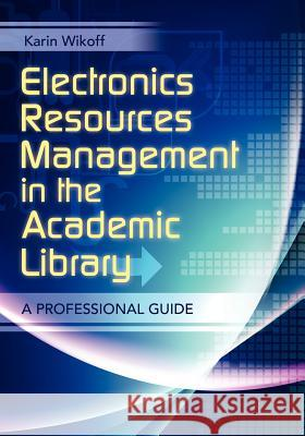 Electronic Resources Management in the Academic Library: A Professional Guide Karin Wikoff 9781610690058