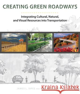 Creating Green Roadways : Integrating Cultural, Natural, and Visual Resources into Transportation James Sipes Matthew L. Sipes 9781610913584