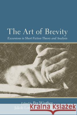 The Art of Brevity : Excursions in Short Fiction Theory and Analysis Per Winther Jakob Lothe Hans H. Skei 9781611170450