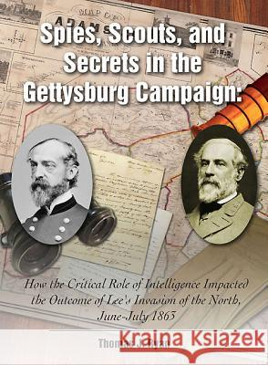 Spies, Scouts, and Secrets in the Gettysburg Campaign: How the Critical Role of Intelligence Impacted the Outcome of Lee's Invasion of the North, June Thomas Ryan 9781611211788