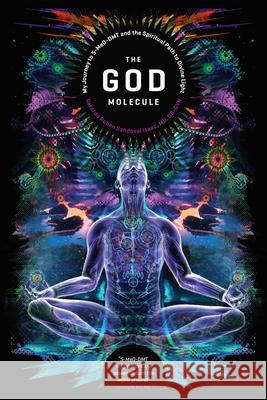The God Molecule: 5-Meo-Dmt and the Spiritual Path to the Divine Light Gerardo Ruben Sandoval Martin W. Ball 9781611250497