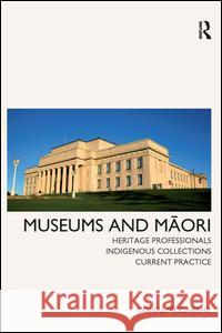 Museums and Maori: Heritage Professionals, Indigenous Collections, Current Practice Conal McCarthy 9781611320770