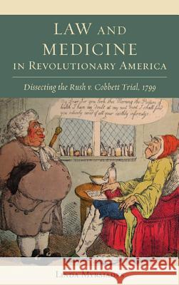Law and Medicine in Revolutionary America : Dissecting the Rush v. Cobbett Trial, 1799 Linda Myrsiades 9781611461022