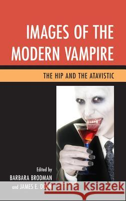 Images of the Modern Vampire: The Hip and the Atavistic Barbara Brodman James E. Doan 9781611475821