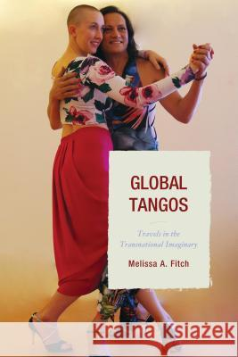 Global Tangos: Travels in the Transnational Imaginary Melissa A. Fitch 9781611486520