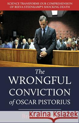 The Wrongful Conviction of Oscar Pistorius: Science Transforms Our Comprehension of Reeva Steenkamp's Shocking Death Brent Willock 9781611532678