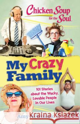 Chicken Soup for the Soul: My Crazy Family: 101 Stories about the Wacky, Lovable People in Our Lives Amy Newmark 9781611599770