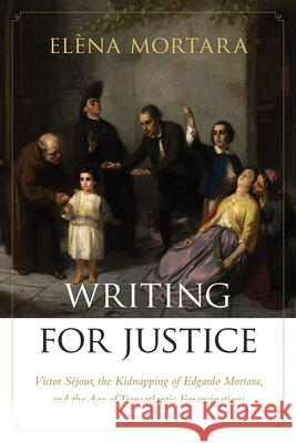 Writing for Justice: Victor Sjour, the Kidnapping of Edgardo Mortara, and the Age of Transatlantic Emancipations Elena Mortara 9781611687903