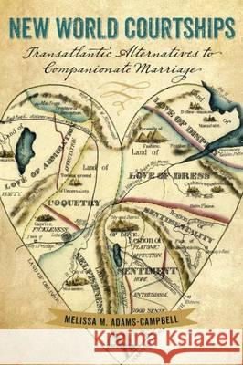 New World Courtships: Transatlantic Alternatives to Companionate Marriage Melissa M. Adams-Campbell 9781611688313
