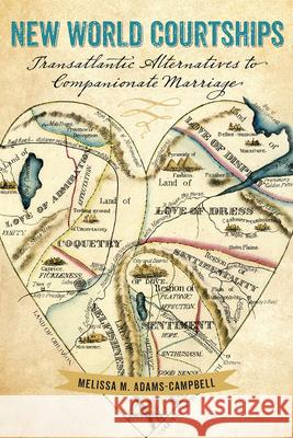 New World Courtships: Transatlantic Alternatives to Companionate Marriage Melissa M. Adams-Campbell 9781611688320