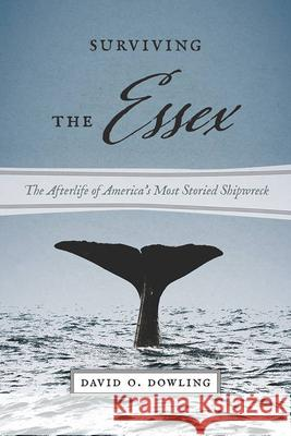 Surviving the Essex: The Afterlife of America's Most Storied Shipwreck David O. Dowling 9781611689075
