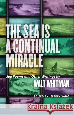 The Sea Is a Continual Miracle: Sea Poems and Other Writings by Walt Whitman Walt Yang Whitman Jeffrey Yang 9781611689228 University Press of New England