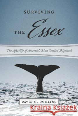 Surviving the Essex: The Afterlife of America's Most Storied Shipwreck David O. Dowling 9781611689419
