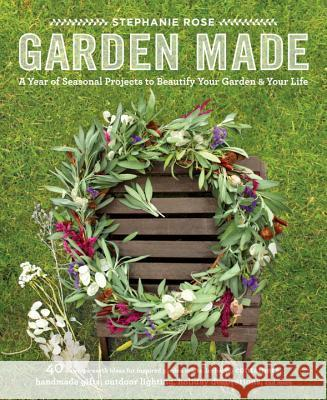 Garden Made: A Year of Seasonal Projects to Beautify Your Garden and Your Life Stephanie Whitney-Rose Stephanie Rose 9781611801743