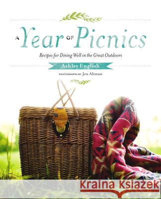 A Year of Picnics: Recipes for Dining Well in the Great Outdoors Ashley English Jen Altman 9781611802153