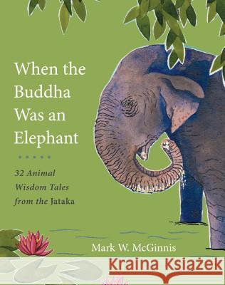 When the Buddha Was an Elephant: 32 Animal Wisdom Tales from the Jataka Mark W. McGinnis 9781611802641