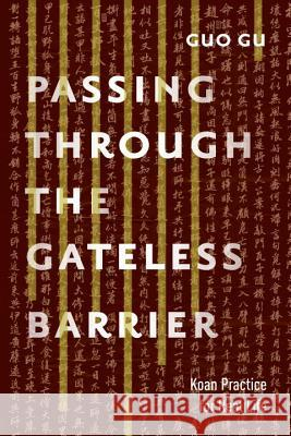 Passing Through the Gateless Barrier: Koan Practice for Real Life Guo Gu 9781611802818