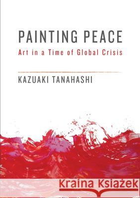 Painting Peace: Art in a Time of Global Crisis Kazuaki Tanahashi 9781611805437