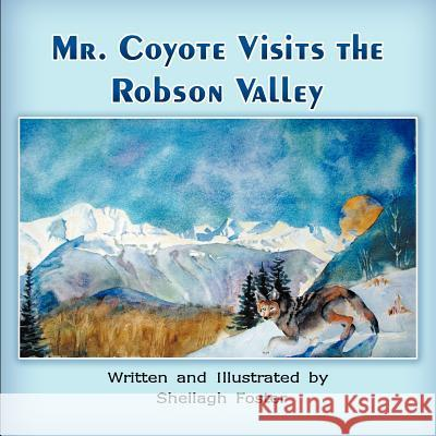 Mr. Coyote Visits the Robson Valley Sheilagh Foster 9781612044392