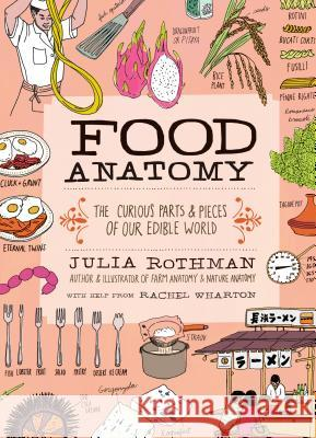 Food Anatomy: The Curious Parts & Pieces of Our Edible World Julia Rothman Rachel Wharton 9781612123394