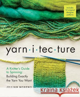 Yarnitecture: A Knitter's Guide to Spinning: Building Exactly the Yarn You Want Jillian Moreno 9781612125213