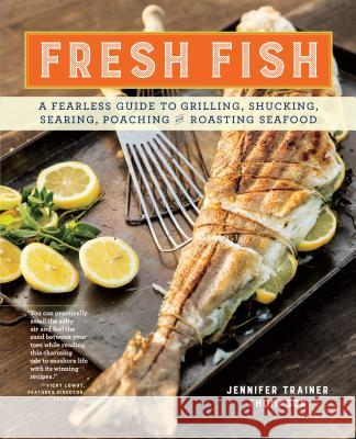Fresh Fish: A Fearless Guide to Grilling, Shucking, Searing, Poaching, and Roasting Seafood Jennifer Trainer Thompson 9781612128085