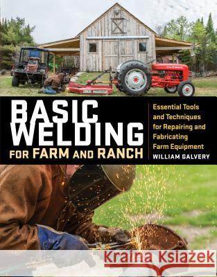 Basic Welding for Farm and Ranch: Essential Tools and Techniques for Repairing and Fabricating Farm Equipment William Galvery 9781612128788