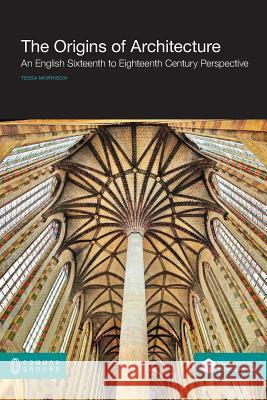 The Origins of Architecture: An English Sixteenth to Eighteenth Century Perspective Tessa Morrison 9781612296203