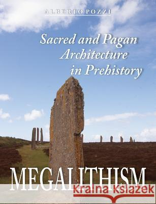Megalithism: Sacred and Pagan Architecture in Prehistory Alberto Pozzi   9781612332550