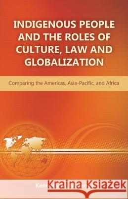 Indigenous People and the Roles of Culture, Law and Globalization: Comparing the Americas, Asia-Pacific, and Africa Kennedy M. Maranga 9781612332673