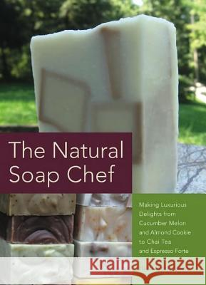 The Natural Soap Chef : Making Luxurious Delights from Cucumber Melon and Almond Cookie to Chai Tea and Espresso Forte Heidi Corley Barto 9781612430621