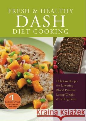 Fresh and Healthy Dash Diet Cooking: 101 Delicious Recipes for Lowering Blood Pressure, Losing Weight and Feeling Great Andrea Lynn 9781612431147