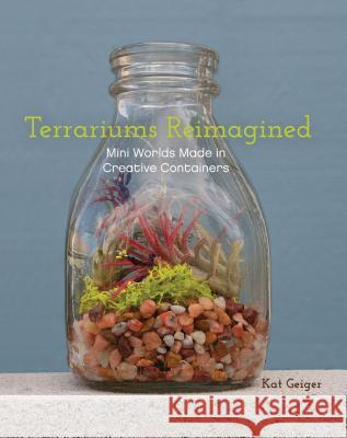 Terrariums Reimagined: Mini Worlds Made in Creative Containers Kat Geiger 9781612431765