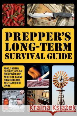 Prepper's Long-Term Survival Guide: Food, Shelter, Security, Off-The-Grid Power and More Life-Saving Strategies for Self-Sufficient Living Jim Cobb 9781612432731