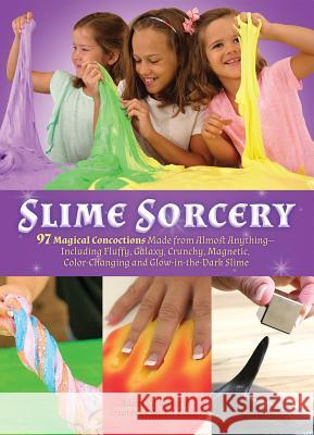 Slime Sorcery: 97 Magical Concoctions Made from Almost Anything - Including Fluffy, Galaxy, Crunchy, Magnetic, Color-Changing, and Gl Adam Vandergrift 9781612437545