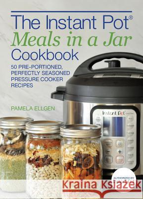 The Instant Pot(r) Meals in a Jar Cookbook: 50 Pre-Portioned, Perfectly Seasoned Pressure Cooker Recipes  9781612438948